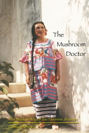 The Mushroom Doctor - The Wisdom Way of the Feminine Shaman ebook by Camila Martinez