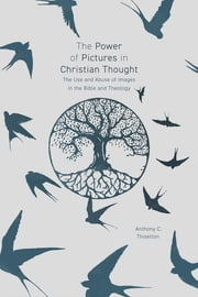 The Power of Pictures in Christian Thought - The Use and Abuse of Images in the Bible and Theology eBook by Anthony C. Thiselton