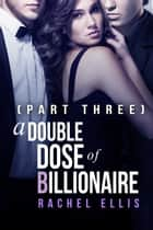 A Double Dose of Billionaire (Part Three) ebook by Rachel Ellis