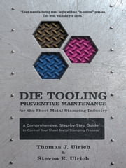 Die Tooling Preventive Maintenance for the Sheet Metal Stamping Industry: A Comprehensive, Step-by-Step Guide to Control Your Sheet Metal Stamping Pro ebook by Ulrich, Thomas J.