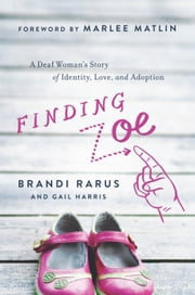 Finding Zoe - A Deaf Woman's Story of Identity, Love, and Adoption ebook by Brandi Rarus,Gail Harris,Marlee Matlin