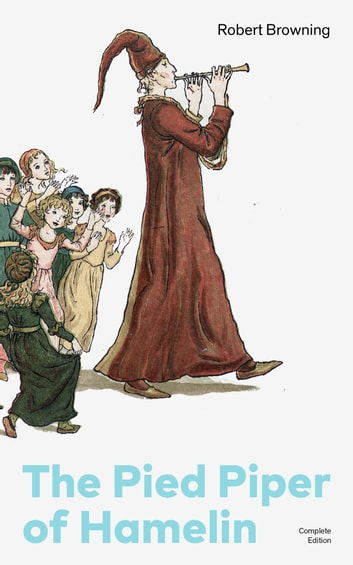 The Pied Piper of Hamelin (Complete Edition): Children's Classic - A Retold Fairy Tale by one of the most important Victorian poets and playwrights, known for Porphyria's Lover, The Book and the Ring, My Last Duchess ebook by Robert Browning
