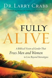 Fully Alive - A Biblical Vision of Gender That Frees Men and Women to Live Beyond Stereotypes ebook by Dr. Larry Crabb