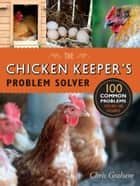 The Chicken Keeper's Problem Solver - 100 Common Problems Explored and Explained ebook by Chris Graham