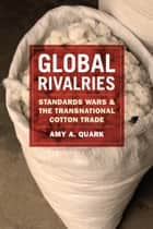 Global Rivalries - Standards Wars and the Transnational Cotton Trade ebook by Amy A. Quark