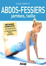 Abdos-fessiers, jambes, taille : Le guide complet ebook by Godard Sophie