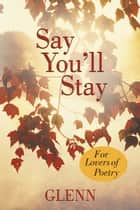 Say You'll Stay - For Lovers of Poetry ebook by Glenn