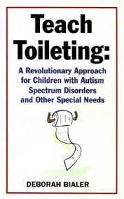 Teach Toileting - A Revolutionary Approach for Children with Autism Spectrum Disorders and Other Special Needs ebook by Deborah Bialer