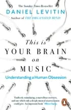 This is Your Brain on Music - Understanding a Human Obsession ebook by Daniel Levitin