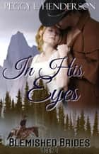 In His Eyes - Blemished Brides, #1 ebook by Peggy L Henderson
