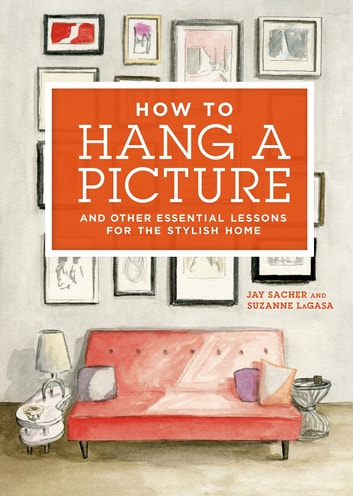 How to Hang a Picture - And Other Essential Lessons for the Stylish Home ebook by Jay Sacher,Suzanne LaGasa