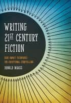 Writing 21st Century Fiction: High Impact Techniques for Exceptional Storytelling ebook by Donald Maass