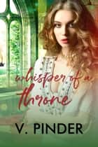 Whispers of a Throne ebook by V. Pinder