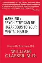 Warning: Psychiatry Can Be Hazardous to Your Mental Health ebook by William Glasser, M.D.