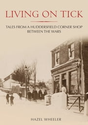 Living on Tick. - Tales from a Huddersfield Corner Shop Between the Wars Through Time ebook by Hazel Wheeler