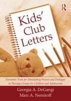 Kids' Club Letters - Narrative Tools for Stimulating Process and Dialogue in Therapy Groups for Children and Adolescents ebook by Georgia A. DeGangi, Marc A. Nemiroff