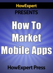 How to Market Mobile Apps: Secrets to Making Money with iPhone, Android, & Blackberry Apps! ebook by HowExpert Press