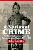 A National Crime - The Canadian Government and the Residential School System ebook by John S. Milloy, Mary Jane Logan McCallum