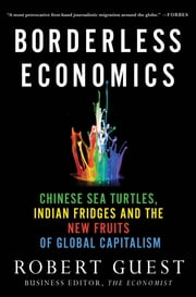 Borderless Economics - Chinese Sea Turtles, Indian Fridges and the New Fruits of Global Capitalism ebook by Robert Guest