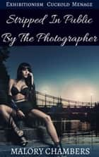 Stripped In Public By The Photographer (Exhibitionism Cuckold Ménage) ebook by Malory Chambers