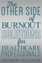 The Other Side of Burnout: Solutions for Healthcare Professionals ebook by Melissa Wolf, Shaun Gillis