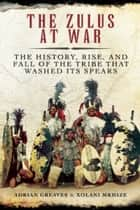 The Zulus at War - The History, Rise, and Fall of the Tribe That Washed Its Spears ebook by Adrian Greaves, Xolani Mkhize