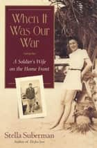 When It Was Our War ebook by Stella Suberman