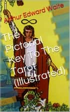 The Pictorial Key To The Tarot (Illustrated) ebook by Arthur Edward Waite