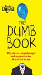 The Dumb Book - Silly Stories, Stupid People, and Mega Mistakes that Crack Us Up ebook by Editors of Readers Digest