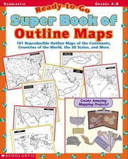 Ready-to-Go Super Book of Outline Maps: 101 Reproducible Outline Maps of the Continents, Countries of the World, the 50 States, and More ebook by Dooley, Virginia
