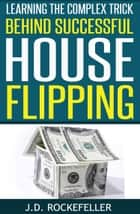 Learning the Complex Trick Behind Successful House Flipping ebook by J.D. Rockefeller
