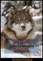 Brown Wolf and Other Jack London Stories [Full Classic Illustration]+[New Illustration]+[Active TOC] ebook by Jack London