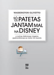 Só os patetas jantam mal na Disney - E outras deliciosas viagens gastronômicas ao redor do mundo ebook by Washington Olivetto
