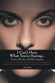 I Can't Hear What You're Saying … - Poetry, Shorts, and Shenanigans ebook by MJR