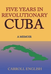 FIVE YEARS IN REVOLUTIONARY CUBA - A MEMOIR ebook by Carroll English