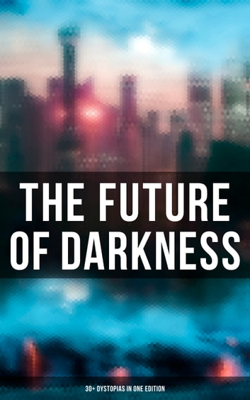 The Future of Darkness: 30+ Dystopias in One Edition ebook by Ayn Rand -  Rakuten Kobo