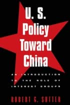 U.S. Policy Toward China - An Introduction to the Role of Interest Groups ebook by Robert G. Sutter