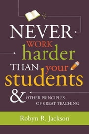Never Work Harder Than Your Students and Other Principles of Great Teaching ebook by Jackson, Robyn R.