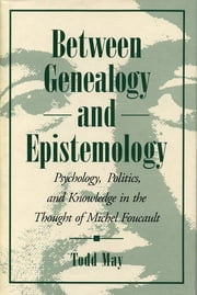 Between Genealogy and Epistemology - Psychology, Politics, and Knowledge in the Thought of Michel Foucault ebook by Todd May