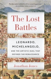 The Lost Battles - Leonardo, Michelangelo, and the Artistic Duel That Defined the Renaissance ebook by Jonathan Jones