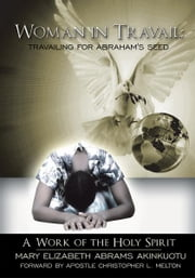 Woman in Travail: Travailing for Abraham's Seed - A Work of the Holy Spirit ebook by M Elizabeth Abrams Akinkuotu; C Melton