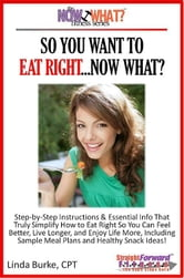 So You Want To Eat Right...Now What? Step-by-Step Instructions & Essential Info That Truly Simplify How to Eat Right for Better Health & Wellness, Including Sample Meal Plans & Healthy Snacks ebook by Linda Burke