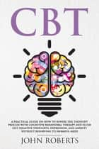 CBT: A Practical Guide on How to Rewire the Thought Process with Cognitive Behavioral Therapy and Flush Out Negative Thoughts, Depression, and Anxiety Without Resorting to Harmful Meds - Collective Wellness, #1 ebook by John Roberts