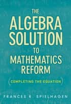 The Algebra Solution to Mathematics Reform - Completing the Equation ebook by Frances R. Spielhagen