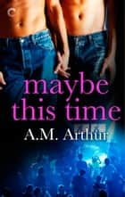 Maybe This Time ebook by A.M. Arthur