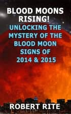 Blood Moons Rising - Unlocking the Mystery of the Blood Moons of 2014 to 2015 ebook by Robert Rite