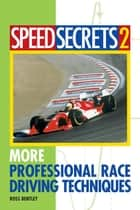 Speed Secrets II: More Professional Race Driving Techniques - More Professional Race Driving Techniques ebook by Ross Bentley