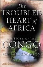The Troubled Heart of Africa ebook by Robert Edgerton