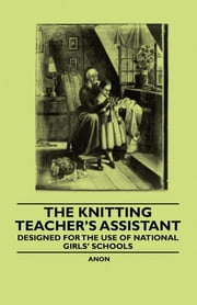 The Knitting Teacher's Assistant - Designed for the use of National Girls' Schools ebook by Anon.