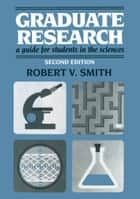 Graduate Research - A Guide for Students in the Sciences ebook by Robert V. Smith